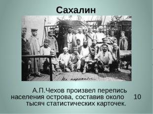 Сахалин     А.П.Чехов произвел перепись населения острова, составив около
