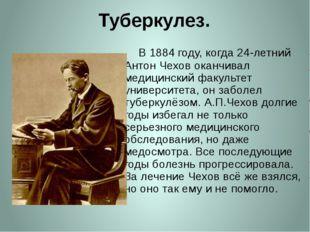 Туберкулез.     В 1884 году, когда 24-летний Антон Чехов оканчивал медицинск