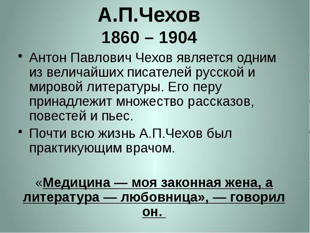 А.П.Чехов 1860 – 1904   Антон Павлович Чехов является одним из величайших пи...