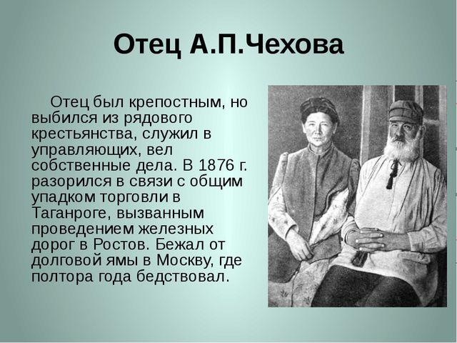 Отец А.П.Чехова     Отец был крепостным, но выбился из рядового крестьянства...