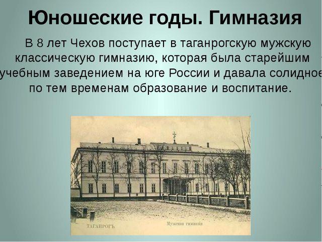 Юношеские годы. Гимназия     В 8 лет Чехов поступает в таганрогскую мужскую...