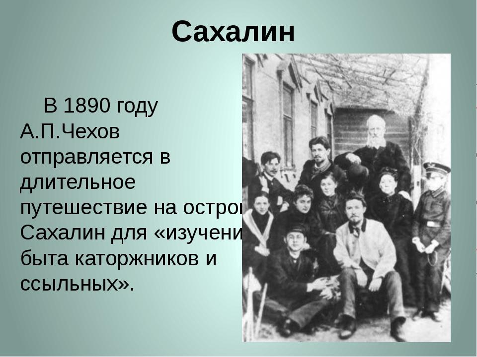 Сахалин     В 1890 году А.П.Чехов отправляется в длительное путешествие на о...