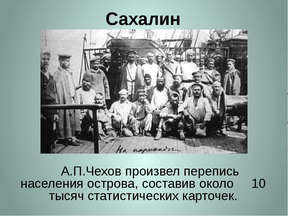 Сахалин     А.П.Чехов произвел перепись населения острова, составив около...