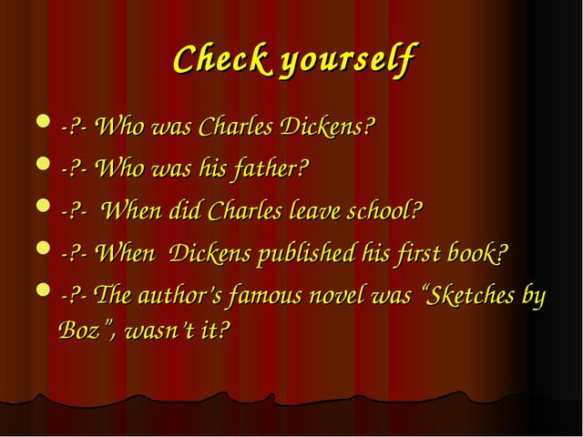 Check yourself -?- Who was Charles Dickens? -?- Who was his father? -?- When...