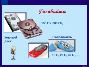 Гигабайты 160 ГБ, 200 ГБ, … 1 ГБ, 2 ГБ, 4 ГБ , … Жесткий диск Flash-память *