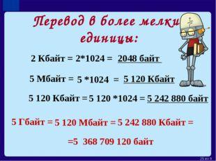 Перевод в более мелкие единицы: 2 Кбайт = 2*1024 = 2048 байт 5 Мбайт = 5 *102