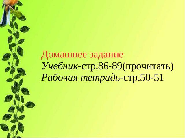 Домашнее задание Учебник-стр.86-89(прочитать) Рабочая тетрадь-стр.50-51