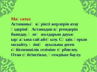 Мақсаты: Астананың көрікті жерлерін атау өздерінің Астанадан көргендерін баян