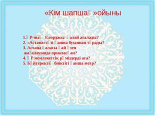 «Кім шапшаң»ойыны 1.ҚР-ның Елордасы қалай аталады? 2. «Астана»сөзі қанша буын