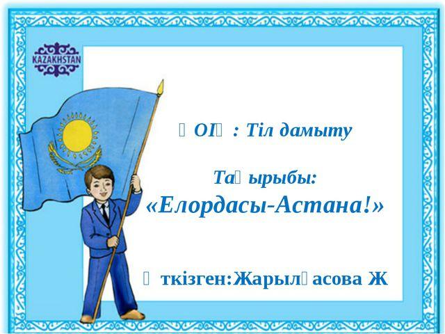ҰОІӘ: Тіл дамыту Тақырыбы: «Елордасы-Астана!» Өткізген:Жарылғасова Ж