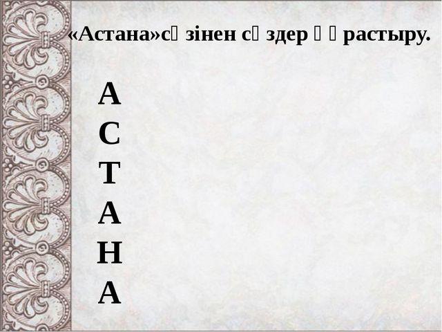А С Т А Н А «Астана»сөзінен сөздер құрастыру.