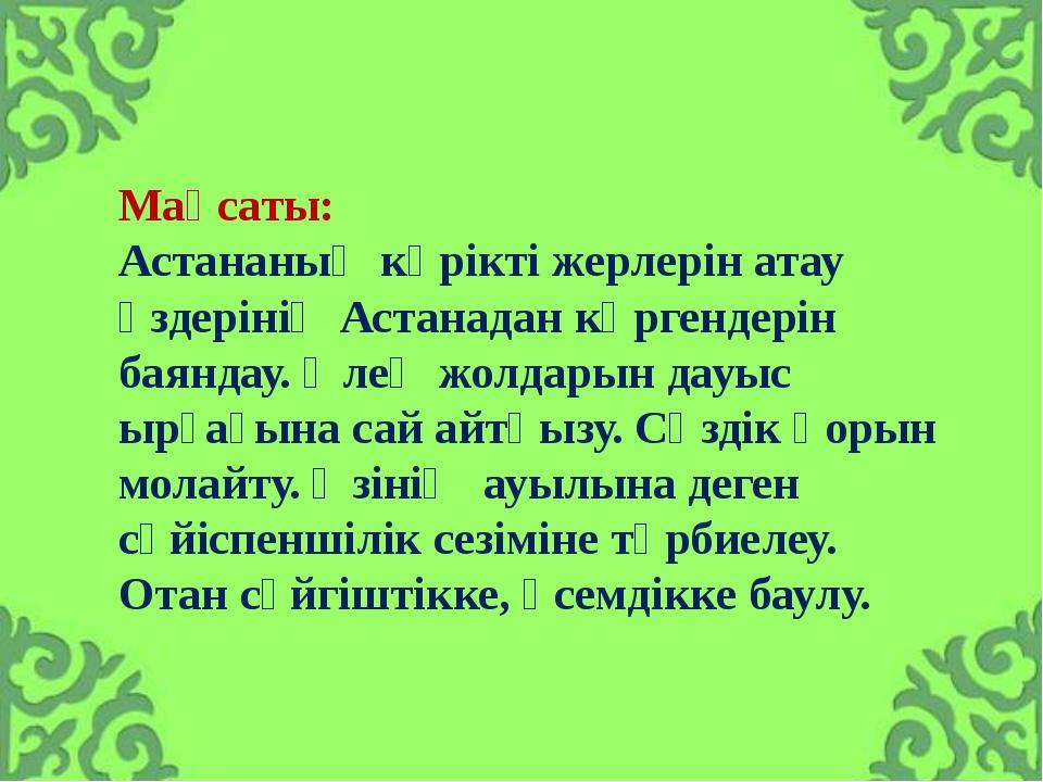 Мақсаты: Астананың көрікті жерлерін атау өздерінің Астанадан көргендерін баян...