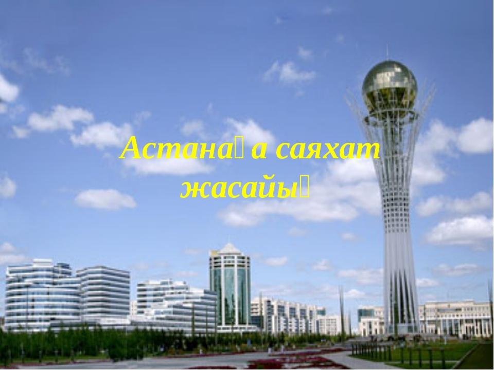 Астанаға саяхат жасайық