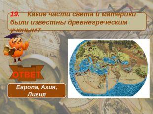 19. Какие части света и материки были известны древнегреческим ученым? ОТВЕТ