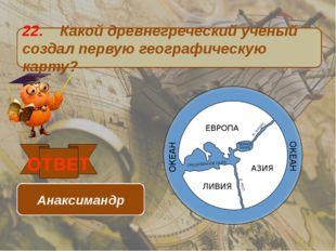 22. Какой древнегреческий ученый создал первую географическую карту? ОТВЕТ Ан