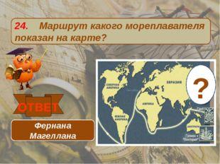 24. Маршрут какого мореплавателя показан на карте? ОТВЕТ Фернана Магеллана ?