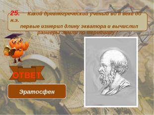 25. Какой древнегреческий ученый во II веке до н.э. первые измерил длину эква