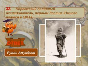 32. Норвежский полярный исследователь, первым достиг Южного полюса в 1911г. О