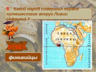 5. Какой народ совершил первое путешествие вокруг Ливии (Африки) ? ОТВЕТ фини
