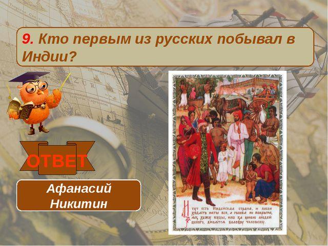 9. Кто первым из русских побывал в Индии? ОТВЕТ Афанасий Никитин