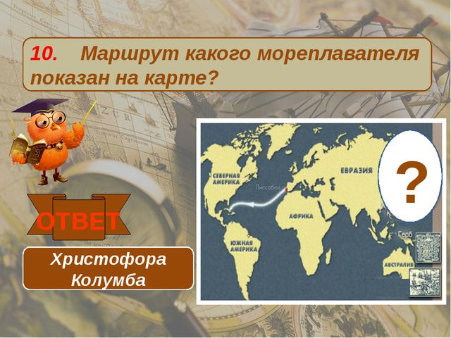 10. Маршрут какого мореплавателя показан на карте? ОТВЕТ Христофора Колумба ?
