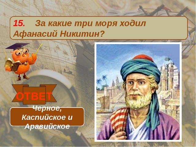 15. За какие три моря ходил Афанасий Никитин? ОТВЕТ Черное, Каспийское и Арав...