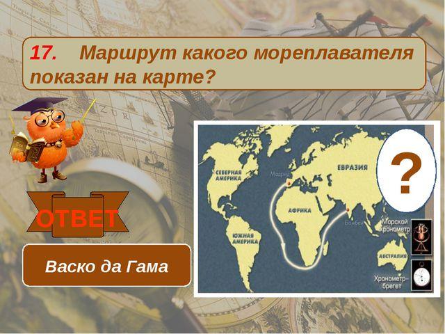 17. Маршрут какого мореплавателя показан на карте? ОТВЕТ Васко да Гама ?