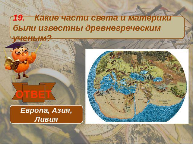 19. Какие части света и материки были известны древнегреческим ученым? ОТВЕТ...