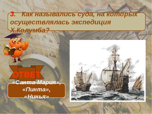 3. Как назывались суда, на которых осуществлялась экспедиция Х.Колумба? ОТВЕТ...