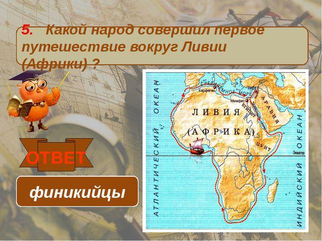 5. Какой народ совершил первое путешествие вокруг Ливии (Африки) ? ОТВЕТ фини...