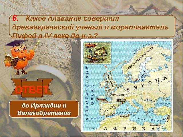 6. Какое плавание совершил древнегреческий ученый и мореплаватель Пифей в IV...