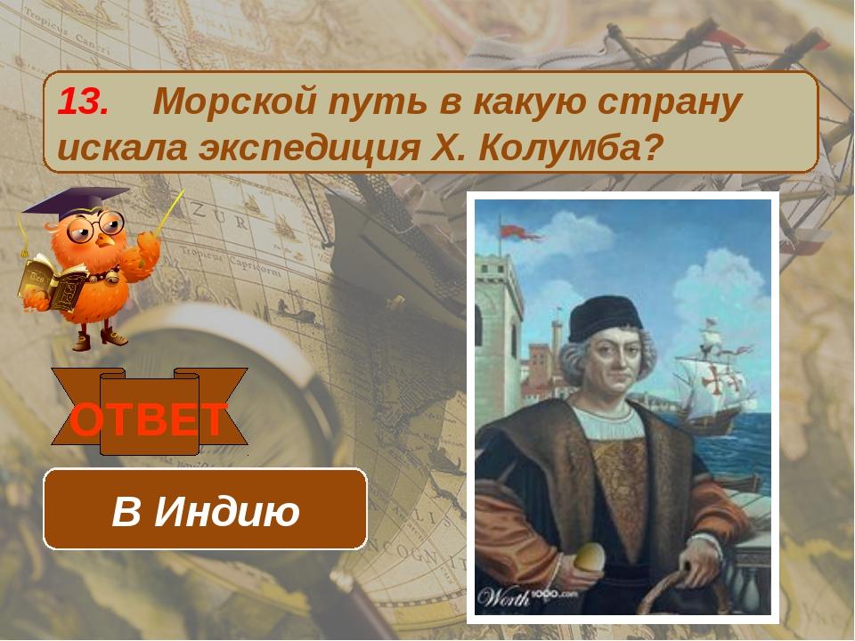 13. Морской путь в какую страну искала экспедиция Х. Колумба? ОТВЕТ В Индию