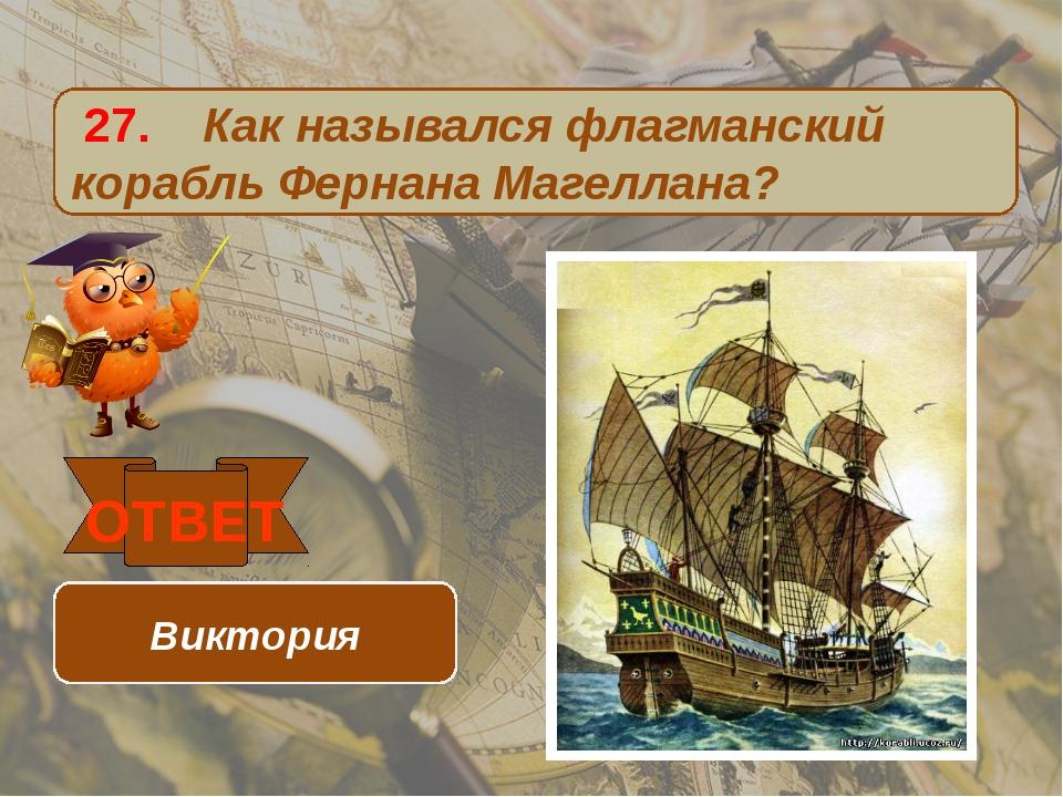 27. Как назывался флагманский корабль Фернана Магеллана? ОТВЕТ Виктория