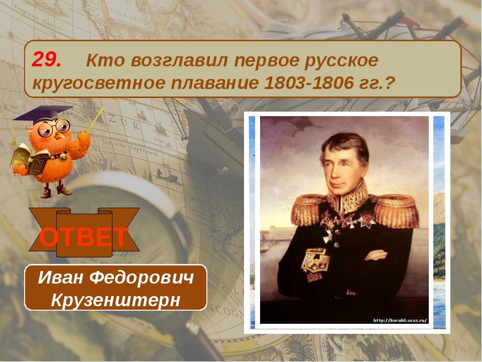29. Кто возглавил первое русское кругосветное плавание 1803-1806 гг.? ОТВЕТ И...