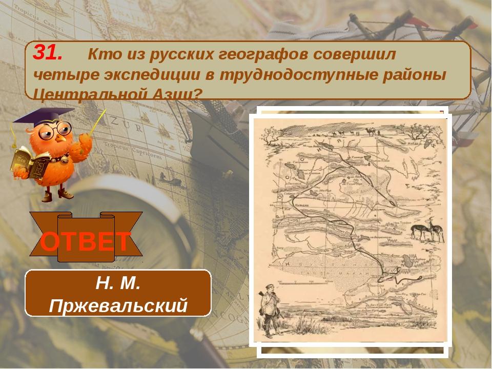 31. Кто из русских географов совершил четыре экспедиции в труднодоступные рай...