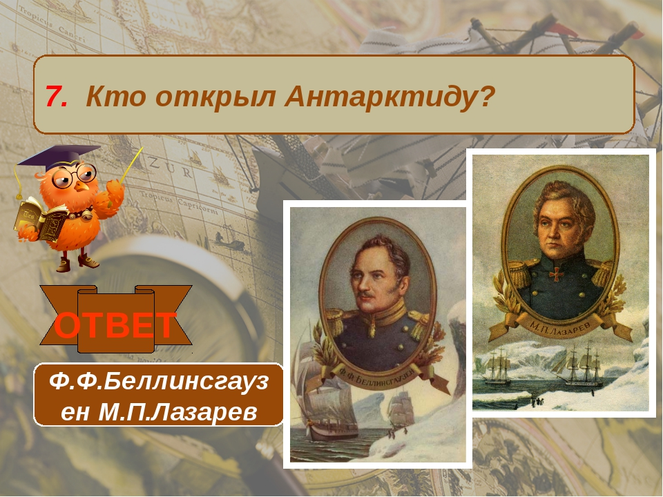 7. Кто открыл Антарктиду? ОТВЕТ Ф.Ф.Беллинсгаузен М.П.Лазарев