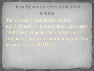 Дети Великой Отечественной войны Так сегодня называют наших прабабушек и прад