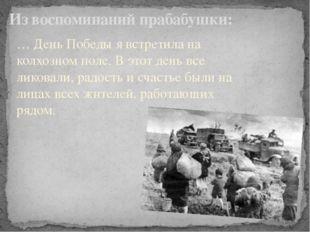 Из воспоминаний прабабушки: … День Победы я встретила на колхозном поле. В эт