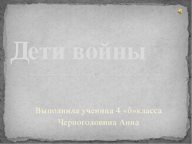 Выполнила ученица 4 «б»класса Черноголовина Анна Дети войны