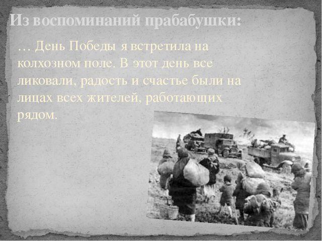Из воспоминаний прабабушки: … День Победы я встретила на колхозном поле. В эт...