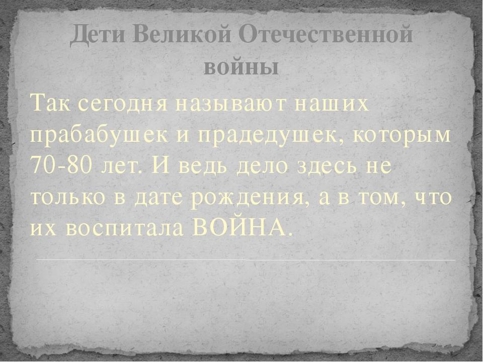 Дети Великой Отечественной войны Так сегодня называют наших прабабушек и прад...