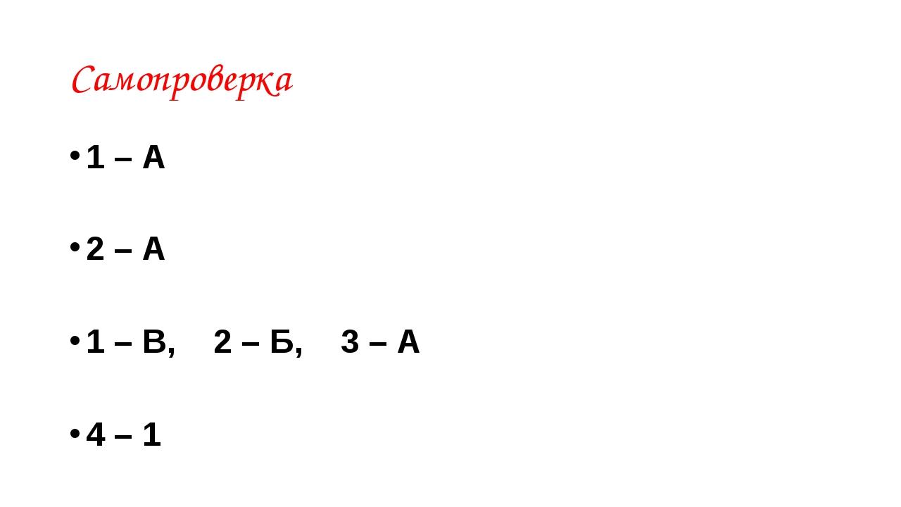 Самопроверка 1 – А 2 – А 1 – В, 2 – Б, 3 – А 4 – 1