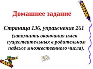 Домашнее задание Страница 136, упражнение 261 (запомнить окончания имен сущес