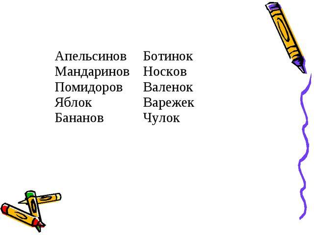 Апельсинов Мандаринов Помидоров Яблок БанановБотинок Носков Валенок Варежек...