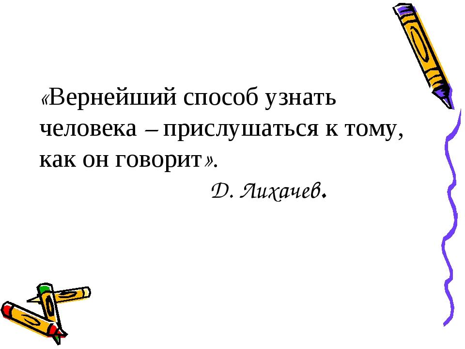 «Вернейший способ узнать человека – прислушаться к тому, как он говорит». Д....