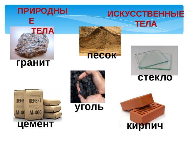 ПРИРОДНЫЕ ТЕЛА ИСКУССТВЕННЫЕ ТЕЛА гранит песок уголь стекло цемент кирпич
