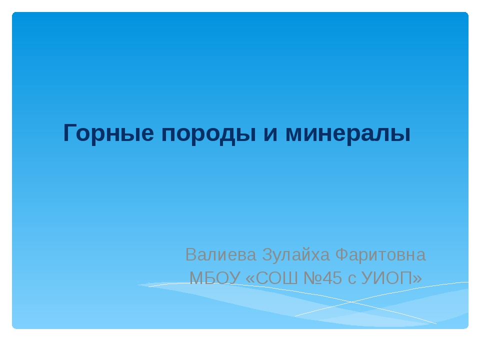 Горные породы и минералы Валиева Зулайха Фаритовна МБОУ «СОШ №45 с УИОП»