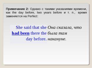 Примечание 2: Однако с такими указаниями времени, как the day before, two yea
