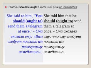 """6 Глаголы should и ought в косвенной речи не изменяются: She said to him, """""""