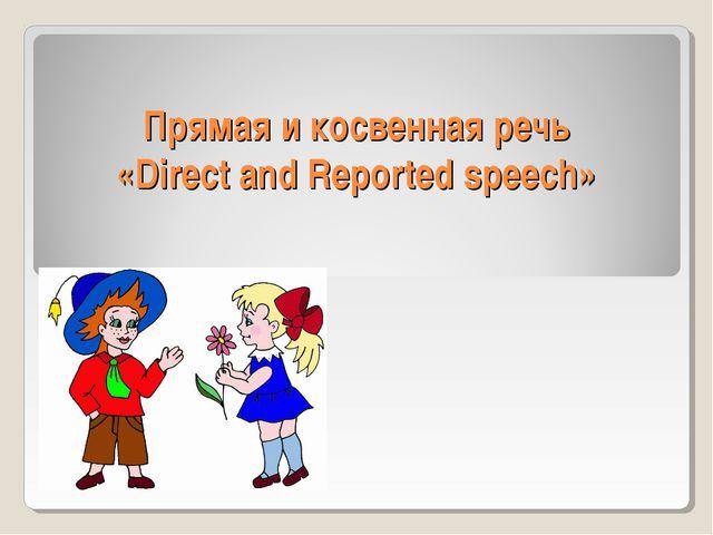 Прямая и косвенная речь «Direct and Reported speech» .